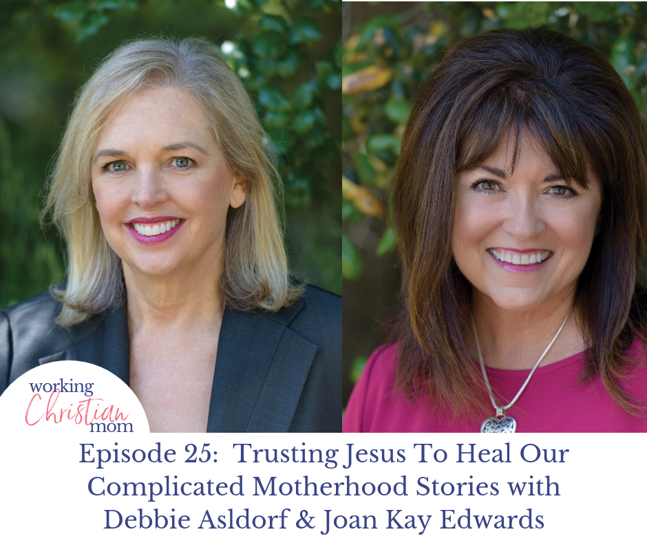 Episode 24_ Trusting Jesus To Heal Our Complicated Motherhood Stories with Debbie Asldorf & Joan Kay Edwards
